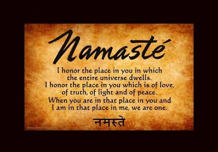 Namasté/I honor the place in you in which the entire universe dwells. I honor the place in you which is of love, of truth, of light and of peace.  When you are in that place in you and I am in that place in me, we are one.